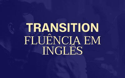 Transition: A estratégia por trás da fluência em inglês